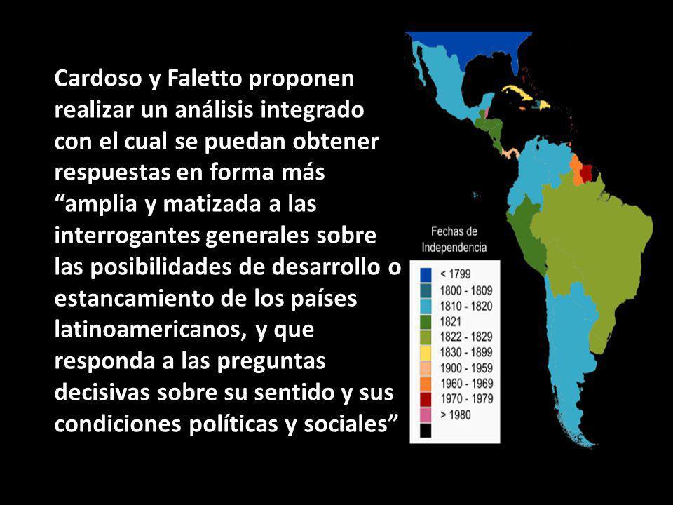 Cardoso y Faletto proponen realizar un análisis integrado con el cual se puedan obtener respuestas en forma más amplia y matizada a las interrogantes generales sobre las posibilidades de desarrollo o estancamiento de los países latinoamericanos, y que responda a las preguntas decisivas sobre su sentido y sus condiciones políticas y sociales