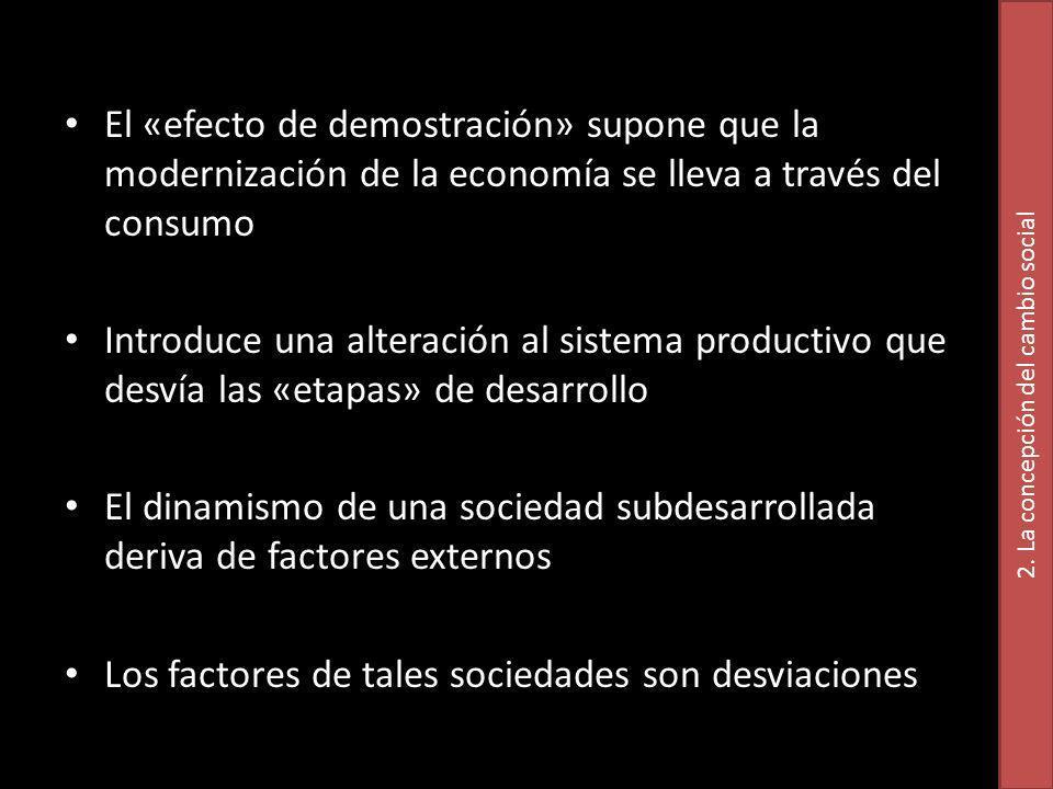 El «efecto de demostración» supone que la modernización de la economía se lleva a través del consumo Introduce una alteración al sistema productivo que desvía las «etapas» de desarrollo El dinamismo de una sociedad subdesarrollada deriva de factores externos Los factores de tales sociedades son desviaciones 2.