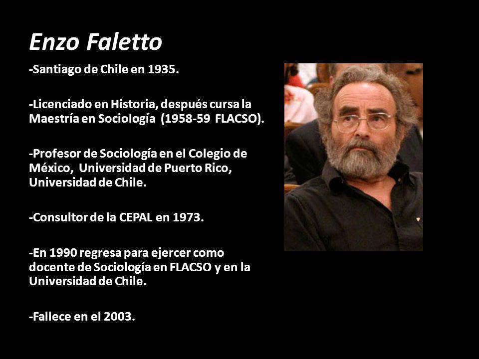 Enzo Faletto -Santiago de Chile en 1935. -Licenciado en Historia, después cursa la Maestría en Sociología (1958-59 FLACSO). -Profesor de Sociología en