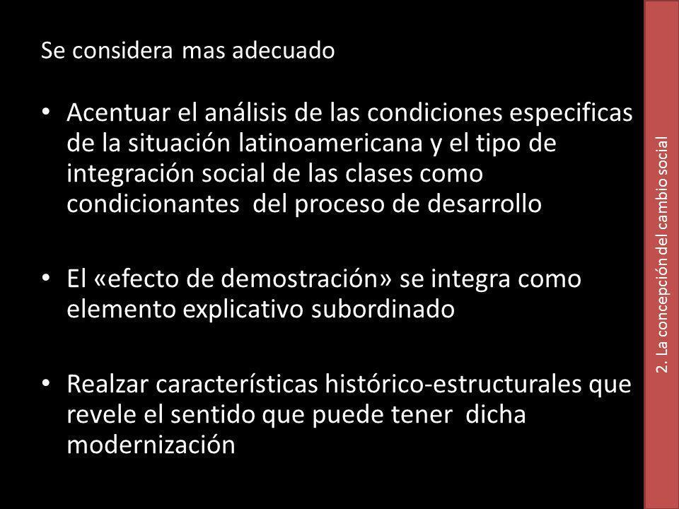 Se considera mas adecuado Acentuar el análisis de las condiciones especificas de la situación latinoamericana y el tipo de integración social de las clases como condicionantes del proceso de desarrollo El «efecto de demostración» se integra como elemento explicativo subordinado Realzar características histórico-estructurales que revele el sentido que puede tener dicha modernización 2.
