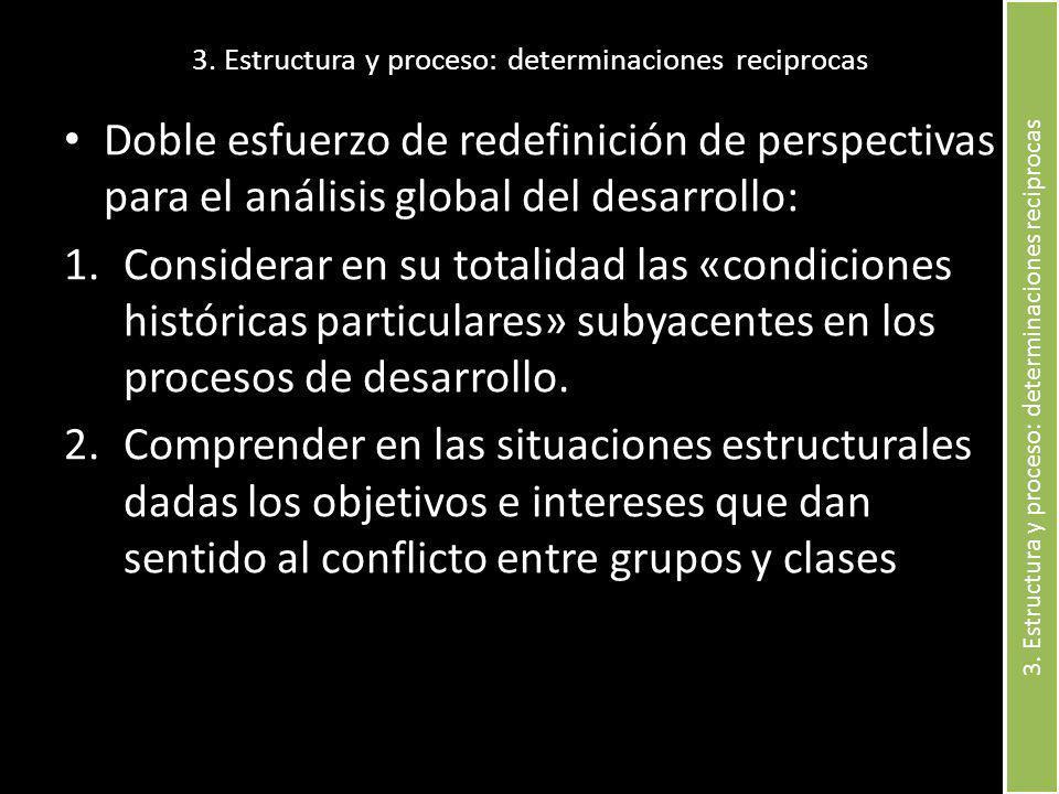 3. Estructura y proceso: determinaciones reciprocas Doble esfuerzo de redefinición de perspectivas para el análisis global del desarrollo: 1.Considera