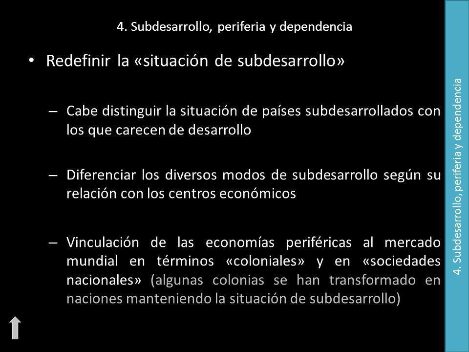 4. Subdesarrollo, periferia y dependencia Redefinir la «situación de subdesarrollo» – Cabe distinguir la situación de países subdesarrollados con los