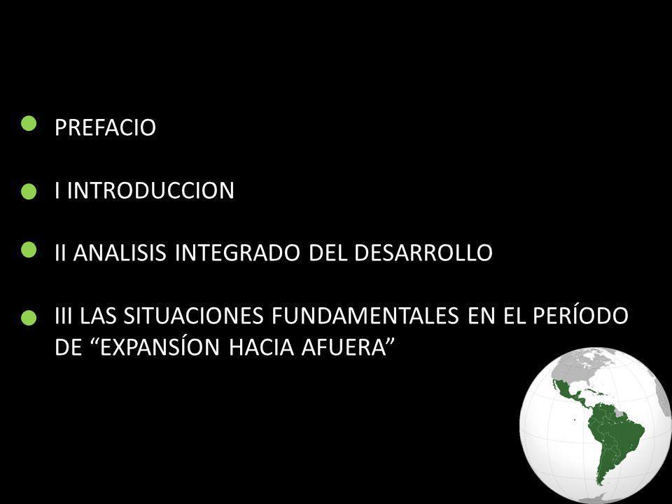 PREFACIO I INTRODUCCION II ANALISIS INTEGRADO DEL DESARROLLO III LAS SITUACIONES FUNDAMENTALES EN EL PERÍODO DE EXPANSÍON HACIA AFUERA