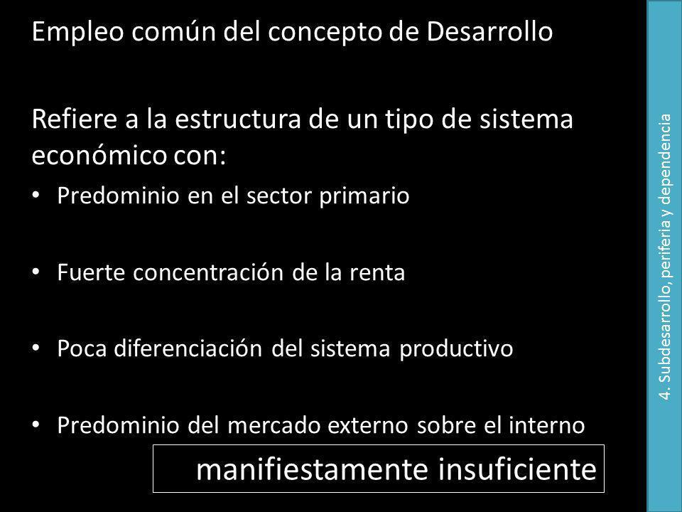 Empleo común del concepto de Desarrollo Refiere a la estructura de un tipo de sistema económico con: Predominio en el sector primario Fuerte concentración de la renta Poca diferenciación del sistema productivo Predominio del mercado externo sobre el interno manifiestamente insuficiente 4.