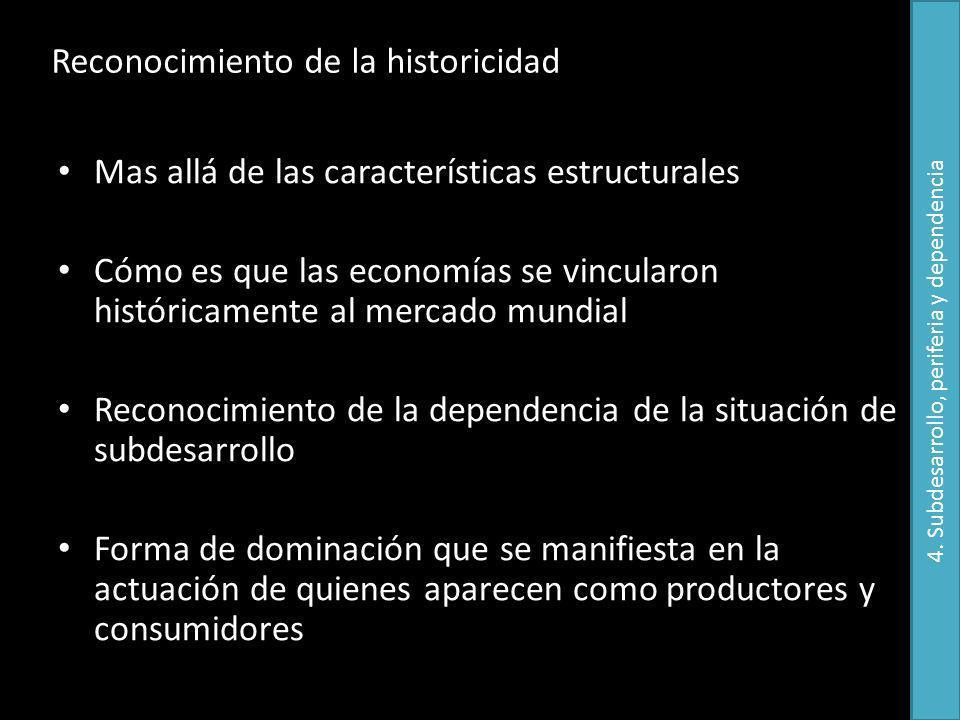 Reconocimiento de la historicidad Mas allá de las características estructurales Cómo es que las economías se vincularon históricamente al mercado mund