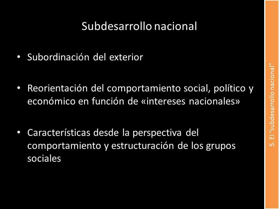 Subdesarrollo nacional Subordinación del exterior Reorientación del comportamiento social, político y económico en función de «intereses nacionales» Características desde la perspectiva del comportamiento y estructuración de los grupos sociales 5.