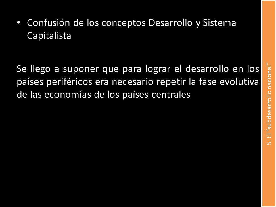 Confusión de los conceptos Desarrollo y Sistema Capitalista Se llego a suponer que para lograr el desarrollo en los países periféricos era necesario r