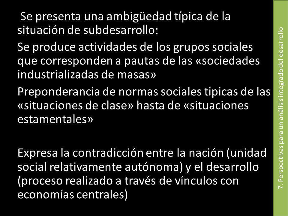Se presenta una ambigüedad típica de la situación de subdesarrollo: Se produce actividades de los grupos sociales que corresponden a pautas de las «so