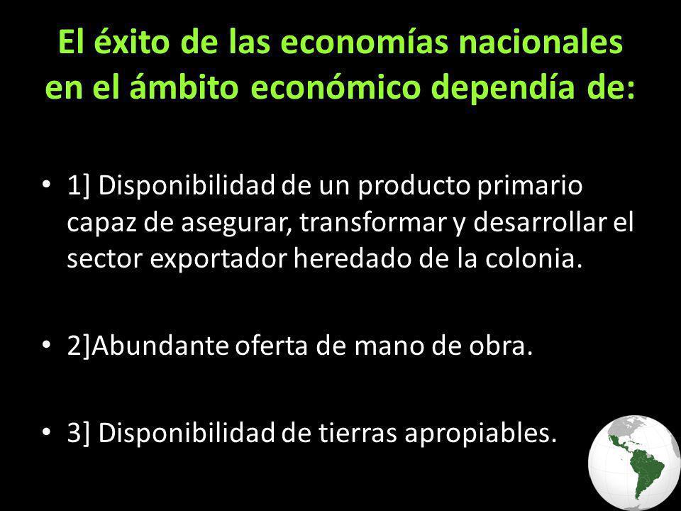El éxito de las economías nacionales en el ámbito económico dependía de: 1] Disponibilidad de un producto primario capaz de asegurar, transformar y desarrollar el sector exportador heredado de la colonia.