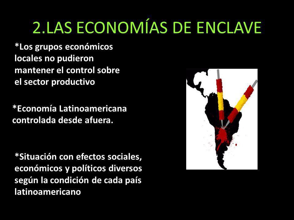 2.LAS ECONOMÍAS DE ENCLAVE *Los grupos económicos locales no pudieron mantener el control sobre el sector productivo *Economía Latinoamericana controlada desde afuera.