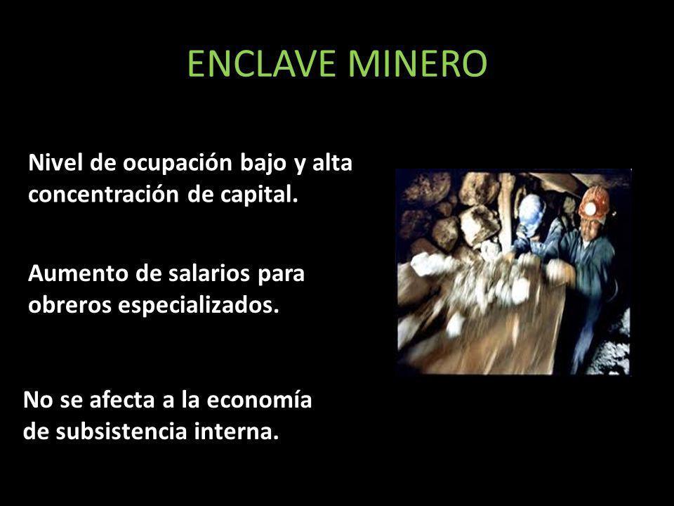 ENCLAVE MINERO Nivel de ocupación bajo y alta concentración de capital. Aumento de salarios para obreros especializados. No se afecta a la economía de