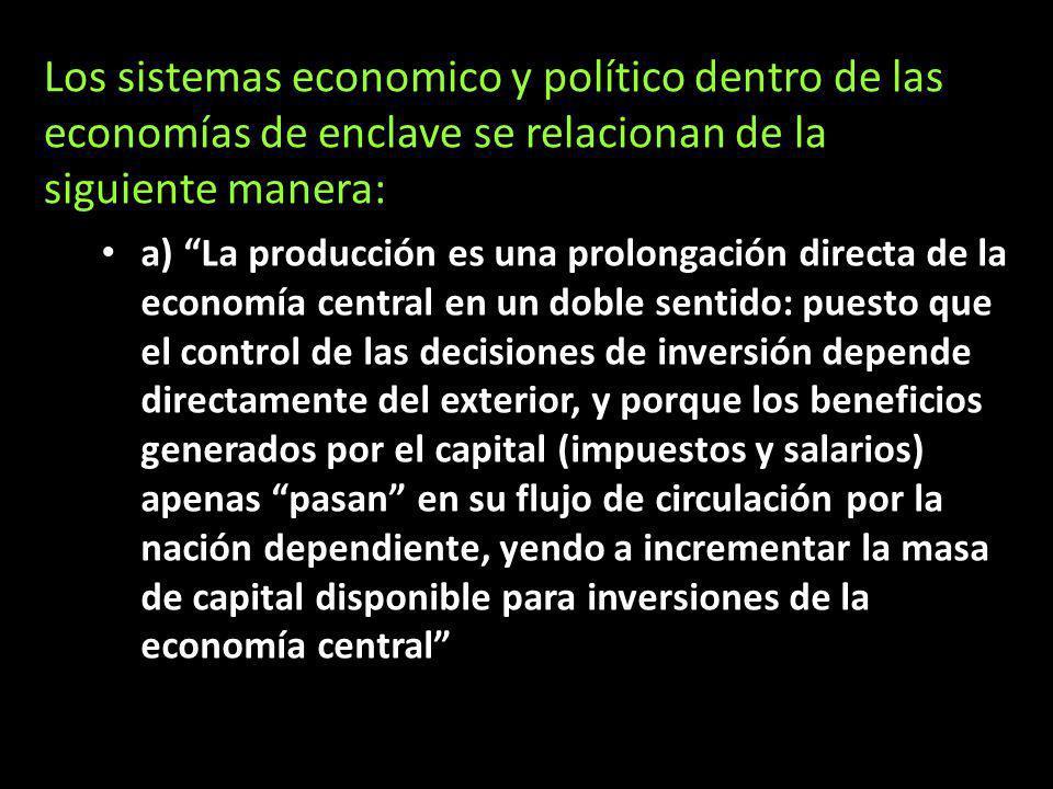 Los sistemas economico y político dentro de las economías de enclave se relacionan de la siguiente manera: a) La producción es una prolongación direct