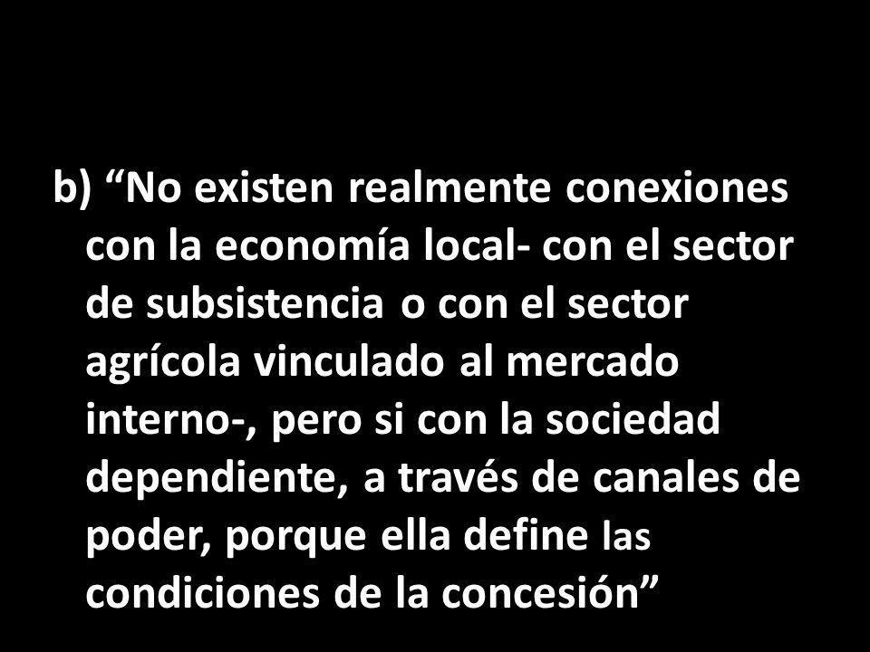 b) No existen realmente conexiones con la economía local- con el sector de subsistencia o con el sector agrícola vinculado al mercado interno-, pero si con la sociedad dependiente, a través de canales de poder, porque ella define las condiciones de la concesión