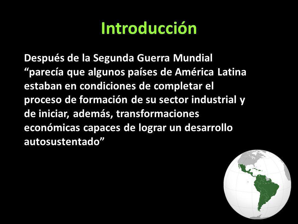 Introducción Después de la Segunda Guerra Mundial parecía que algunos países de América Latina estaban en condiciones de completar el proceso de formación de su sector industrial y de iniciar, además, transformaciones económicas capaces de lograr un desarrollo autosustentado
