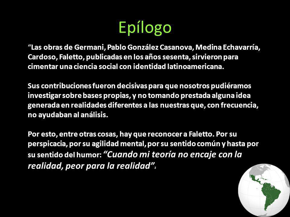 Epílogo Las obras de Germani, Pablo González Casanova, Medina Echavarría, Cardoso, Faletto, publicadas en los años sesenta, sirvieron para cimentar una ciencia social con identidad latinoamericana.