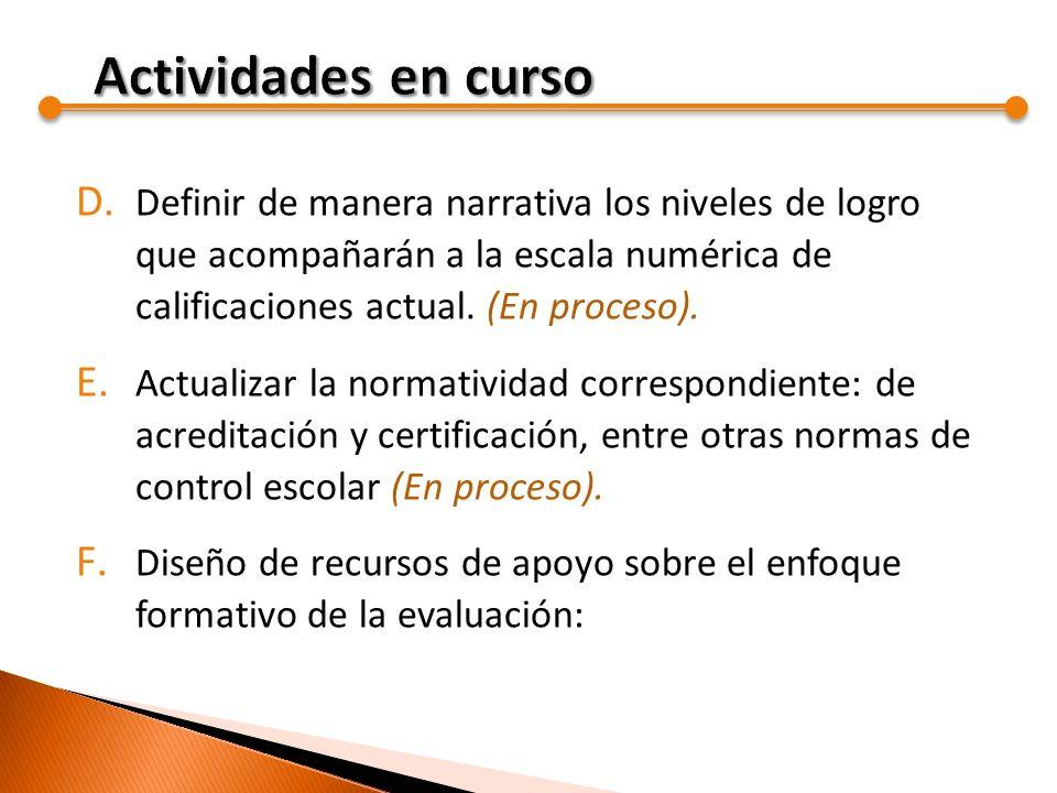 D. Definir de manera narrativa los niveles de logro que acompañarán a la escala numérica de calificaciones actual. (En proceso). E. Actualizar la norm