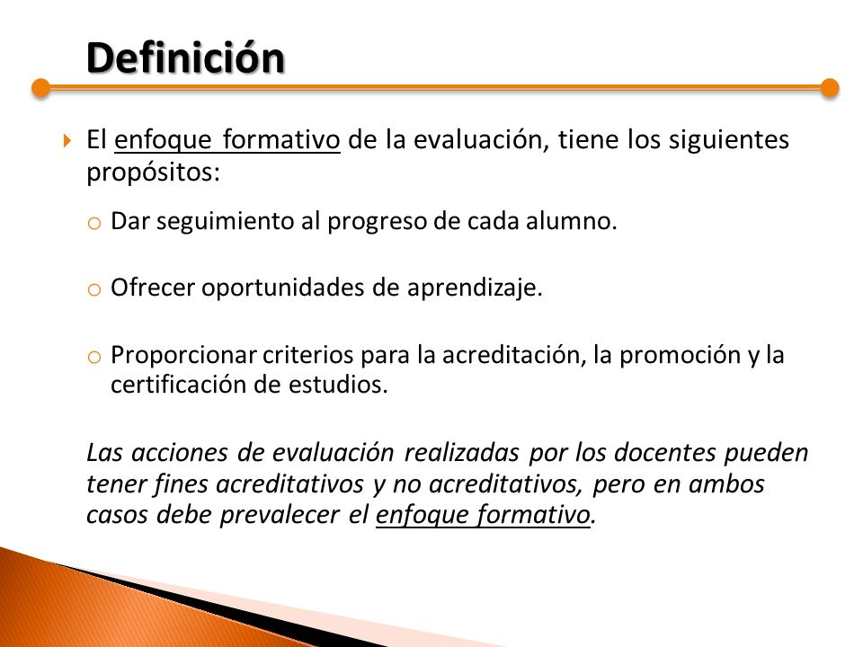El enfoque formativo de la evaluación, tiene los siguientes propósitos: o Dar seguimiento al progreso de cada alumno. o Ofrecer oportunidades de apren
