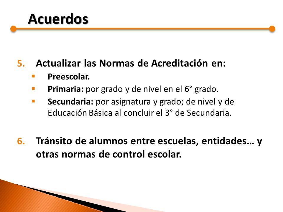 5. Actualizar las Normas de Acreditación en: Preescolar. Primaria: por grado y de nivel en el 6° grado. Secundaria: por asignatura y grado; de nivel y