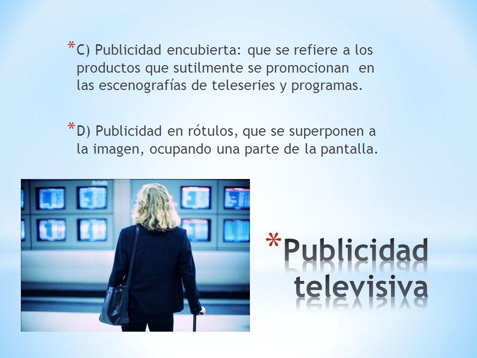 * C) Publicidad encubierta: que se refiere a los productos que sutilmente se promocionan en las escenografías de teleseries y programas. * D) Publicid