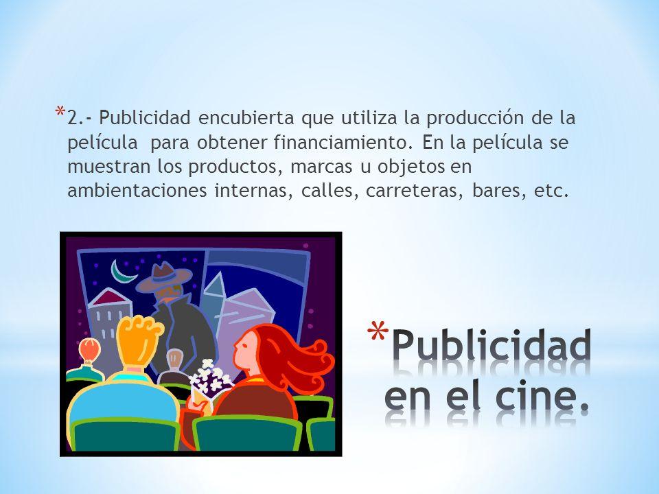 * 2.- Publicidad encubierta que utiliza la producción de la película para obtener financiamiento. En la película se muestran los productos, marcas u o
