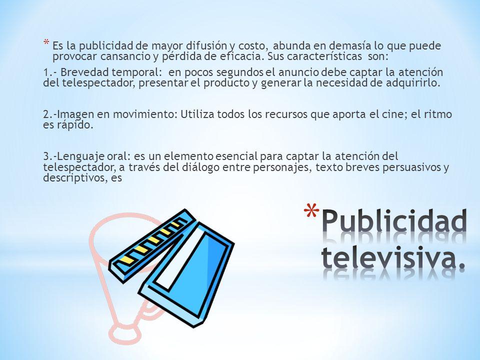 * Es la publicidad de mayor difusión y costo, abunda en demasía lo que puede provocar cansancio y pérdida de eficacia. Sus características son: 1.- Br