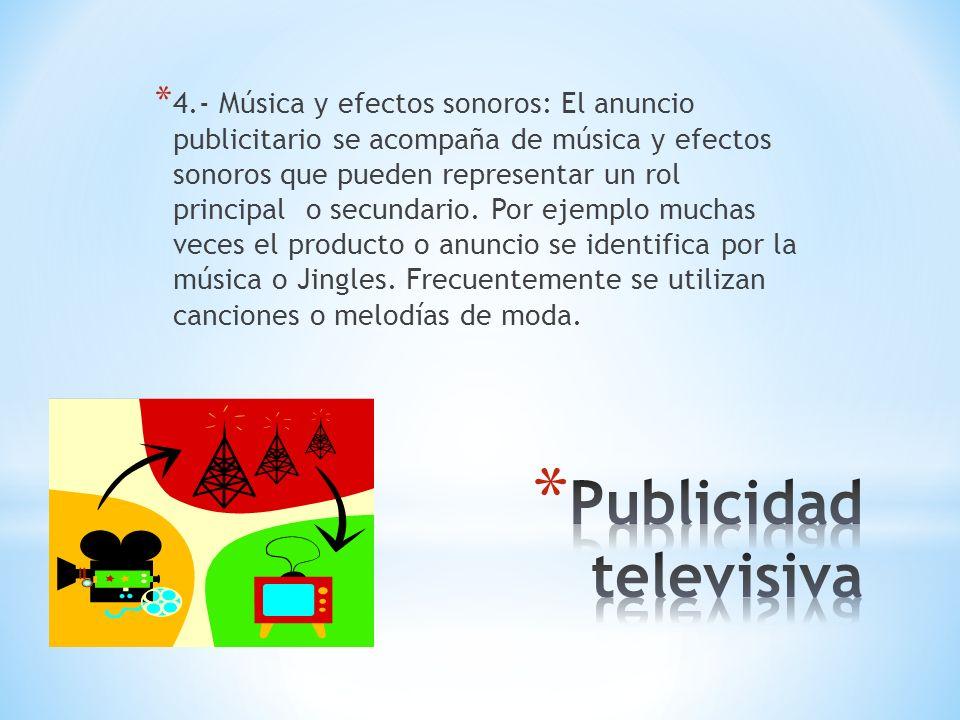 * 4.- Música y efectos sonoros: El anuncio publicitario se acompaña de música y efectos sonoros que pueden representar un rol principal o secundario.