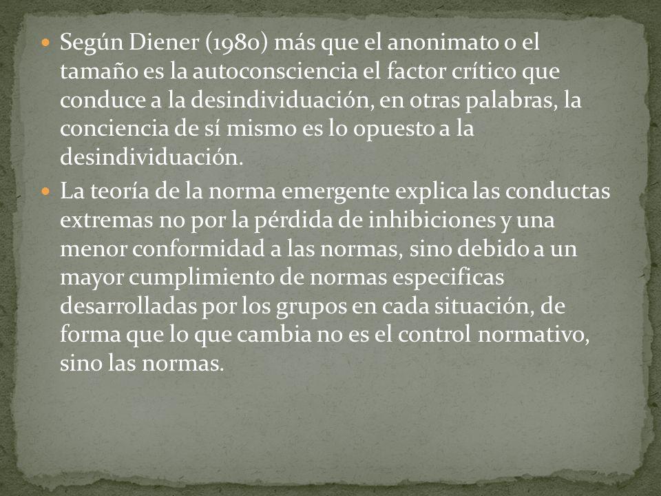 Según Diener (1980) más que el anonimato o el tamaño es la autoconsciencia el factor crítico que conduce a la desindividuación, en otras palabras, la
