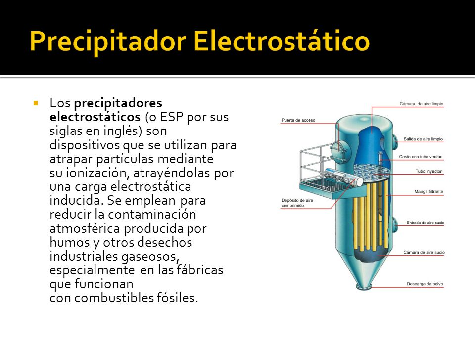 Los precipitadores electrostáticos (o ESP por sus siglas en inglés) son dispositivos que se utilizan para atrapar partículas mediante su ionización, atrayéndolas por una carga electrostática inducida.
