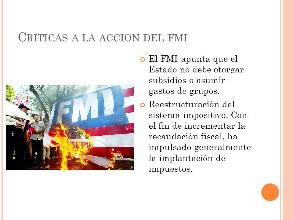 C RITICAS A LA ACCION DEL FMI El FMI apunta que el Estado no debe otorgar subsidios o asumir gastos de grupos. Reestructuración del sistema impositivo