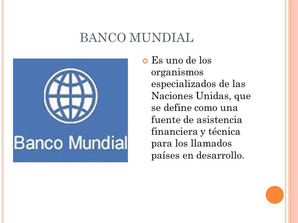 BANCO MUNDIAL Es uno de los organismos especializados de las Naciones Unidas, que se define como una fuente de asistencia financiera y técnica para lo