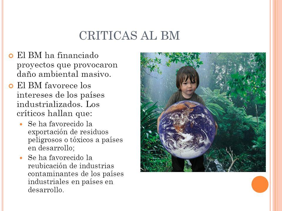 CRITICAS AL BM El BM ha financiado proyectos que provocaron daño ambiental masivo. El BM favorece los intereses de los países industrializados. Los cr