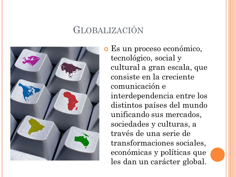 G LOBALIZACIÓN Es un proceso económico, tecnológico, social y cultural a gran escala, que consiste en la creciente comunicación e interdependencia ent