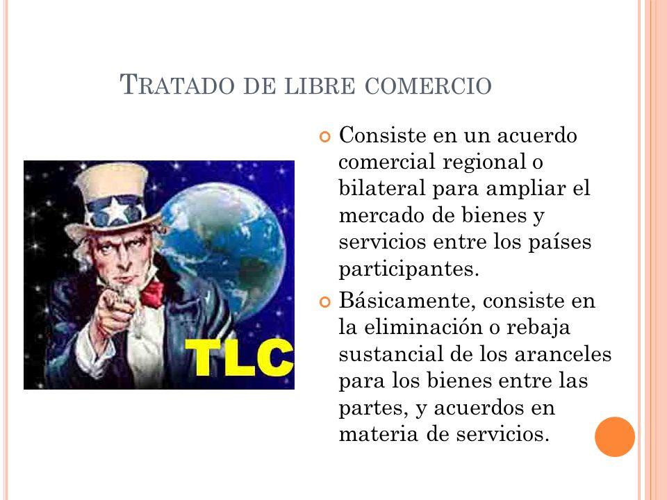 T RATADO DE LIBRE COMERCIO Consiste en un acuerdo comercial regional o bilateral para ampliar el mercado de bienes y servicios entre los países partic