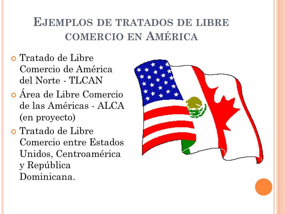 E JEMPLOS DE TRATADOS DE LIBRE COMERCIO EN A MÉRICA Tratado de Libre Comercio de América del Norte - TLCAN Área de Libre Comercio de las Américas - AL