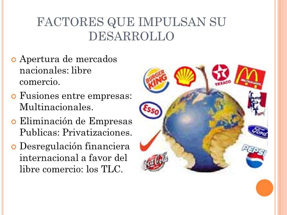 FACTORES QUE IMPULSAN SU DESARROLLO Apertura de mercados nacionales: libre comercio. Fusiones entre empresas: Multinacionales. Eliminación de Empresas