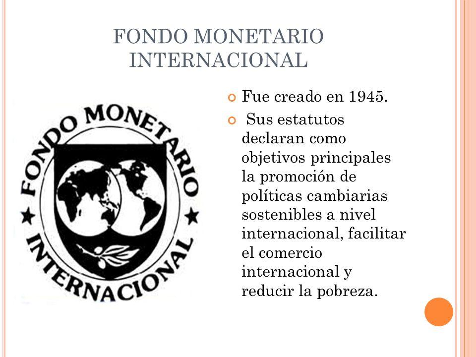 FONDO MONETARIO INTERNACIONAL Fue creado en 1945. Sus estatutos declaran como objetivos principales la promoción de políticas cambiarias sostenibles a