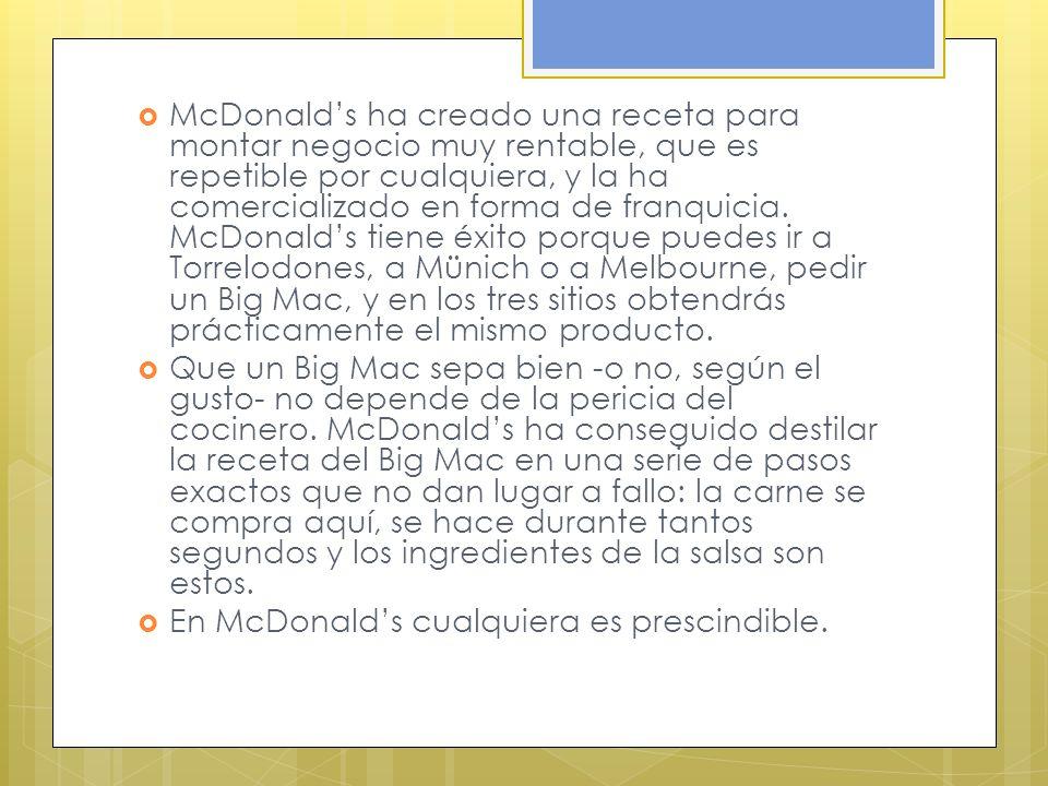 McDonalds ha creado una receta para montar negocio muy rentable, que es repetible por cualquiera, y la ha comercializado en forma de franquicia. McDon
