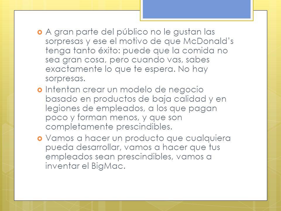 A gran parte del público no le gustan las sorpresas y ese el motivo de que McDonalds tenga tanto éxito: puede que la comida no sea gran cosa, pero cuando vas, sabes exactamente lo que te espera.
