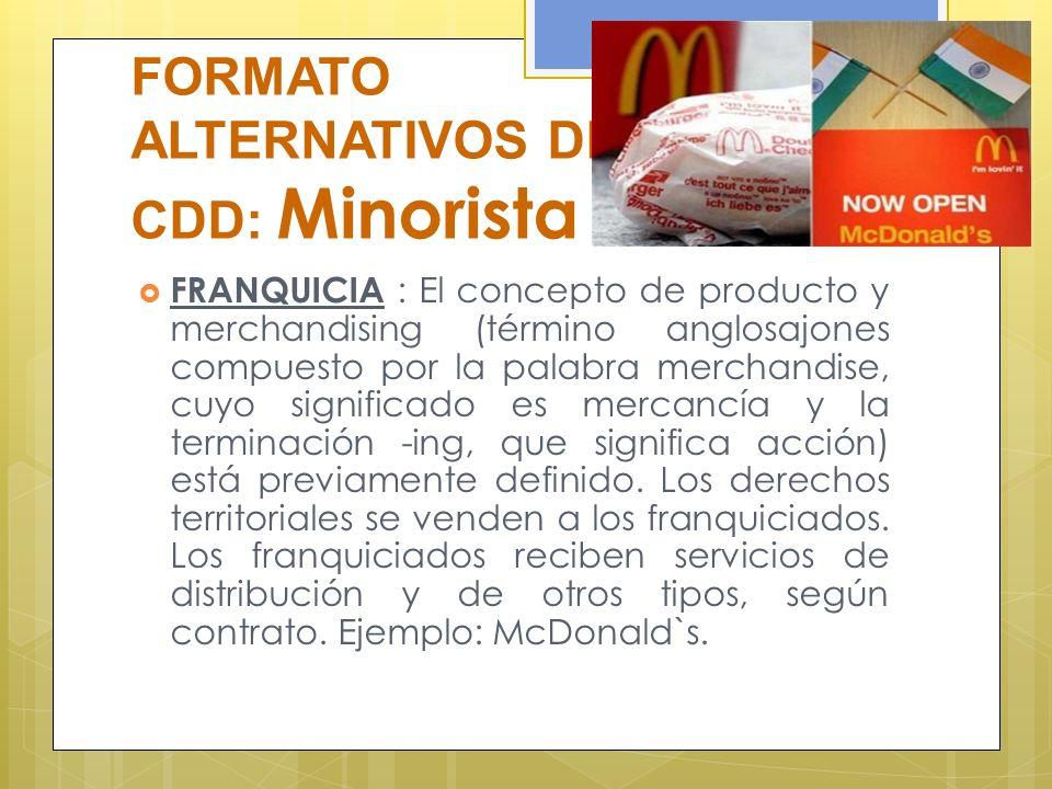 FORMATO ALTERNATIVOS DE CDD: Minorista FRANQUICIA : El concepto de producto y merchandising (término anglosajones compuesto por la palabra merchandise