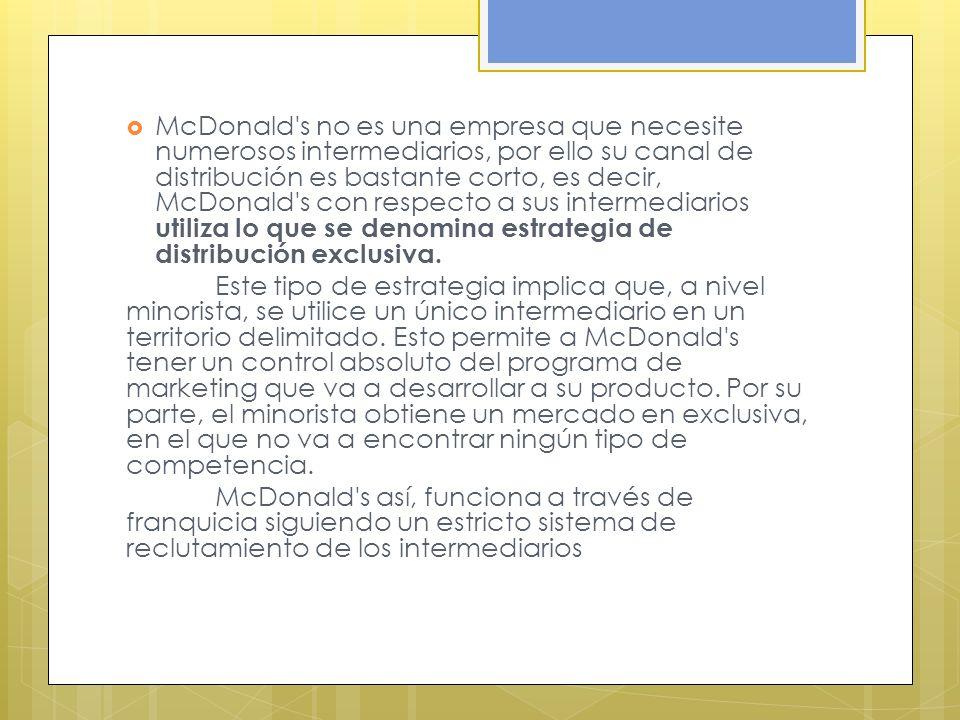 McDonald s no es una empresa que necesite numerosos intermediarios, por ello su canal de distribución es bastante corto, es decir, McDonald s con respecto a sus intermediarios utiliza lo que se denomina estrategia de distribución exclusiva.