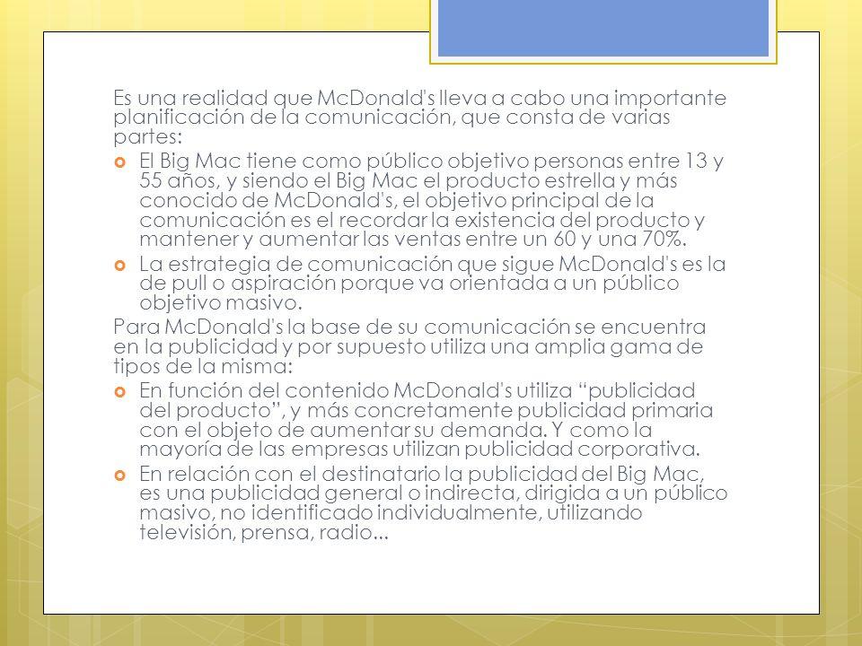 Es una realidad que McDonald s lleva a cabo una importante planificación de la comunicación, que consta de varias partes: El Big Mac tiene como público objetivo personas entre 13 y 55 años, y siendo el Big Mac el producto estrella y más conocido de McDonald s, el objetivo principal de la comunicación es el recordar la existencia del producto y mantener y aumentar las ventas entre un 60 y una 70%.