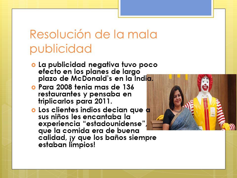 Resolución de la mala publicidad La publicidad negativa tuvo poco efecto en los planes de largo plazo de McDonalds en la India. Para 2008 tenia mas de