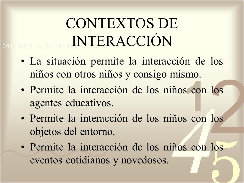 CONTEXTOS DE INTERACCIÓN La situación permite la interacción de los niños con otros niños y consigo mismo. Permite la interacción de los niños con los