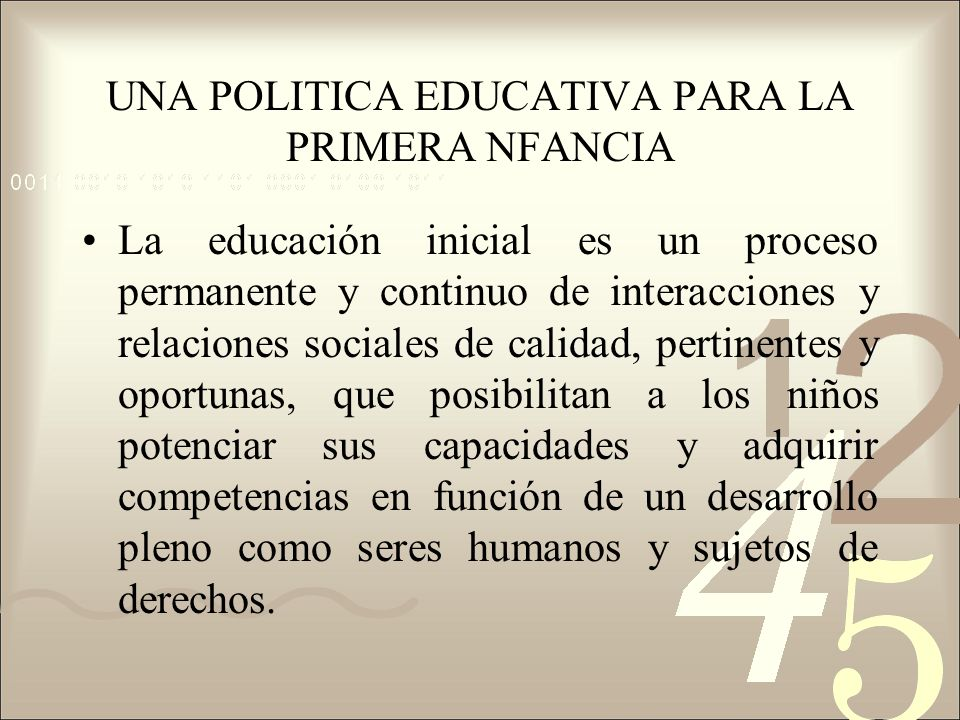 UNA POLITICA EDUCATIVA PARA LA PRIMERA NFANCIA La educación inicial es un proceso permanente y continuo de interacciones y relaciones sociales de cali