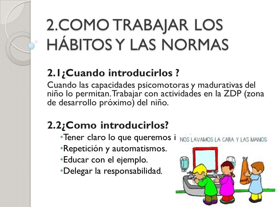 2.COMO TRABAJAR LOS HÁBITOS Y LAS NORMAS 2.1¿Cuando introducirlos ? Cuando las capacidades psicomotoras y madurativas del niño lo permitan. Trabajar c