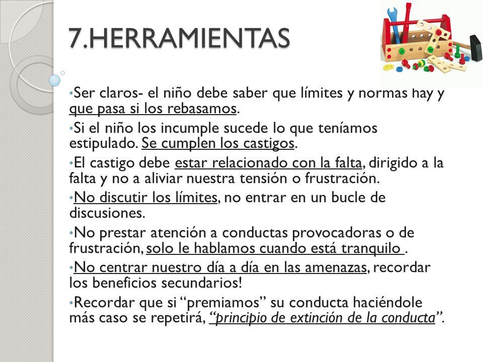 7.HERRAMIENTAS Ser claros- el niño debe saber que límites y normas hay y que pasa si los rebasamos. Si el niño los incumple sucede lo que teníamos est