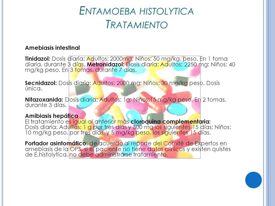 E NTAMOEBA HISTOLYTICA T RATAMIENTO Amebiasis intestinal Tinidazol: Dosis diaria: Adultos: 2000mg; Niños: 50 mg/kg.