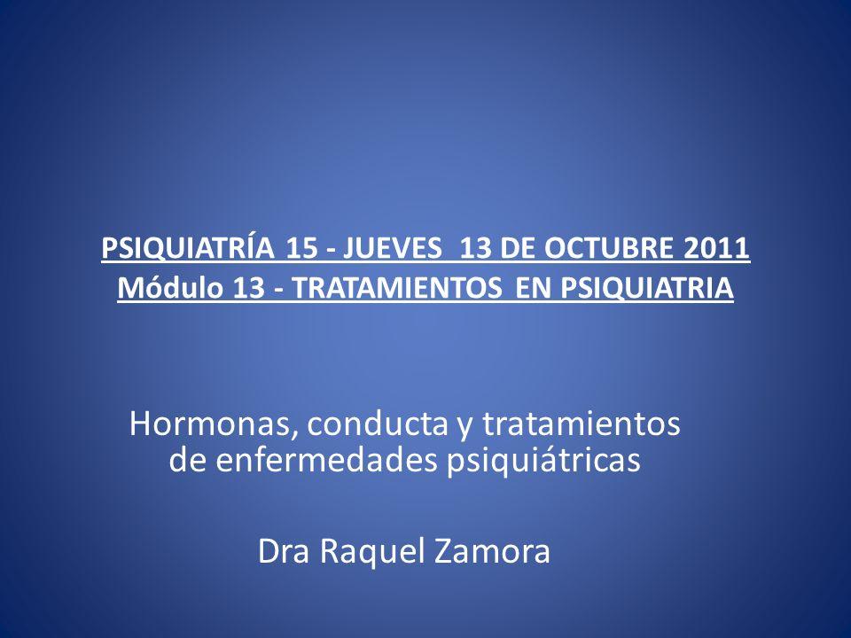 PSIQUIATRÍA 15 - JUEVES 13 DE OCTUBRE 2011 Módulo 13 - TRATAMIENTOS EN PSIQUIATRIA Hormonas, conducta y tratamientos de enfermedades psiquiátricas Dra