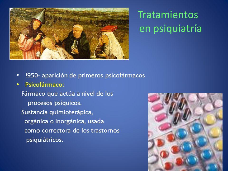 Tratamientos en psiquiatría !950- aparición de primeros psicofármacos Psicofármaco: Fármaco que actúa a nivel de los procesos psíquicos. Sustancia qui