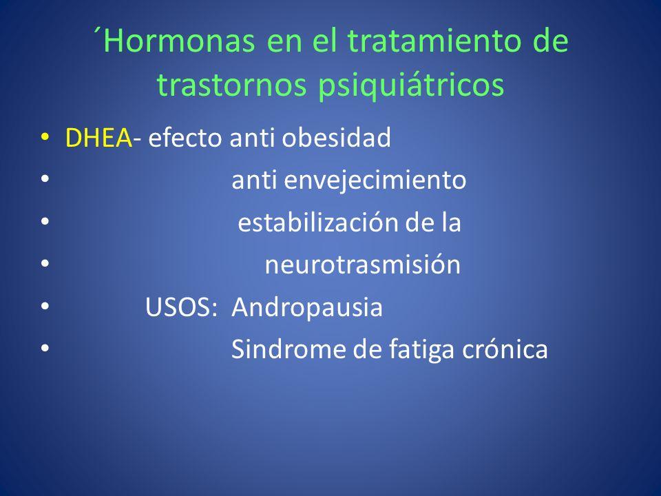 ´Hormonas en el tratamiento de trastornos psiquiátricos DHEA- efecto anti obesidad anti envejecimiento estabilización de la neurotrasmisión USOS: Andr